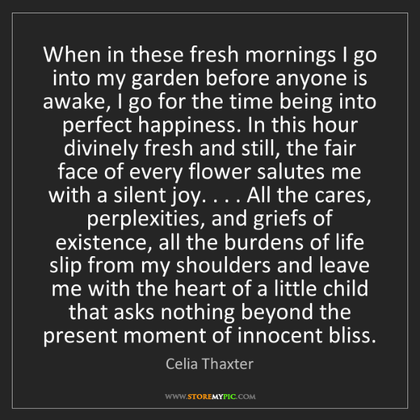 Celia Thaxter: When in these fresh mornings I go into my garden before...