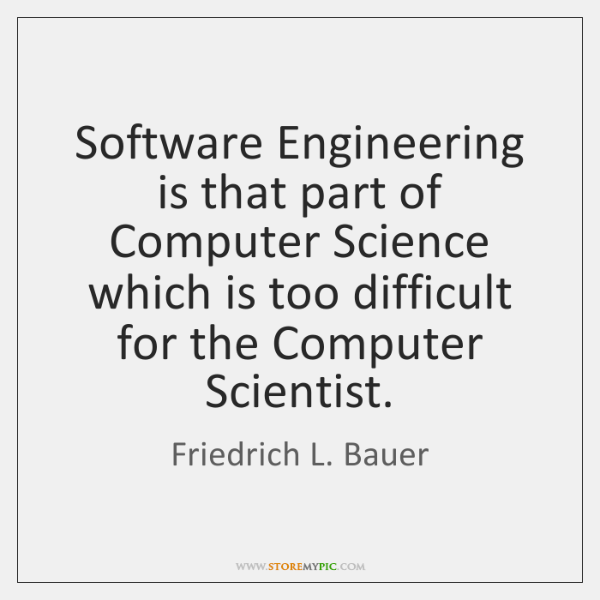 Software Engineering is that part of Computer Science which is too difficult ...