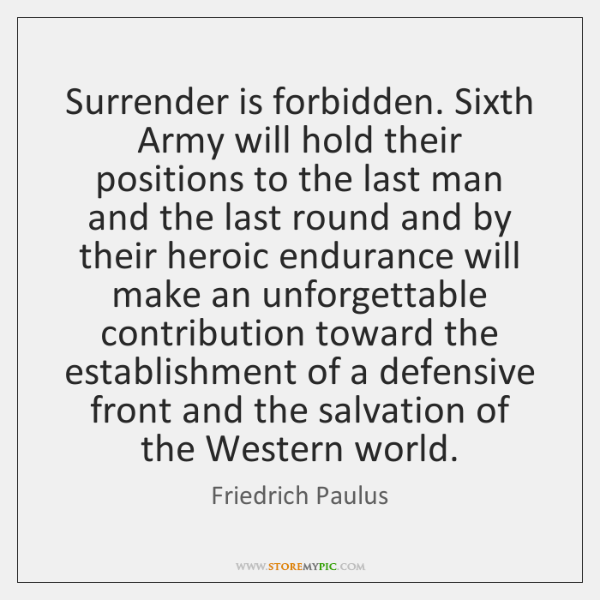 Surrender is forbidden. Sixth Army will hold their positions to the last ...