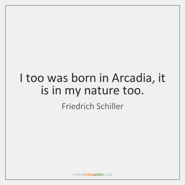 I too was born in Arcadia, it is in my nature too.