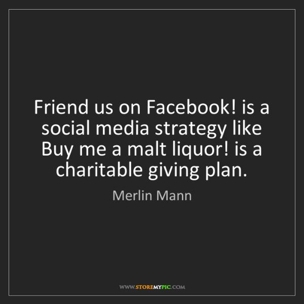 Merlin Mann: Friend us on Facebook! is a social media strategy like...