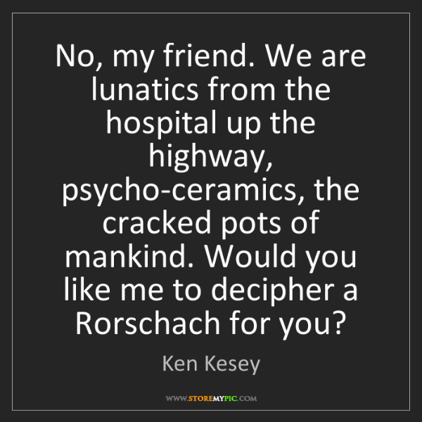 Ken Kesey: No, my friend. We are lunatics from the hospital up the...