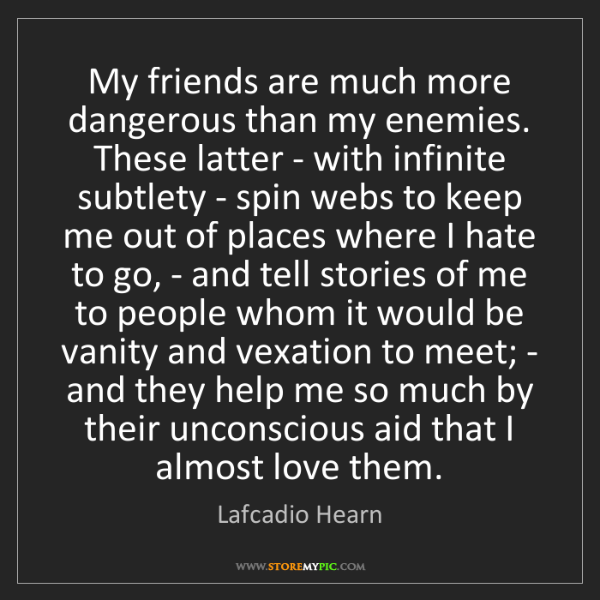 Lafcadio Hearn: My friends are much more dangerous than my enemies. These...