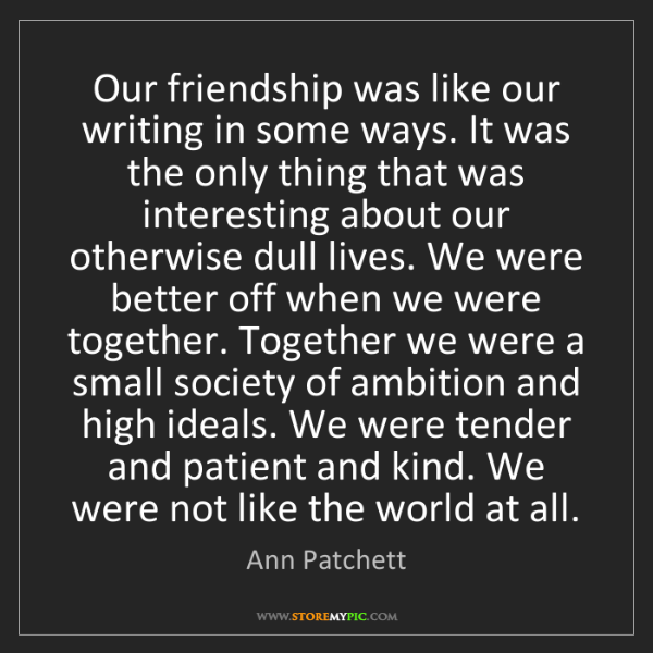 Ann Patchett: Our friendship was like our writing in some ways. It...