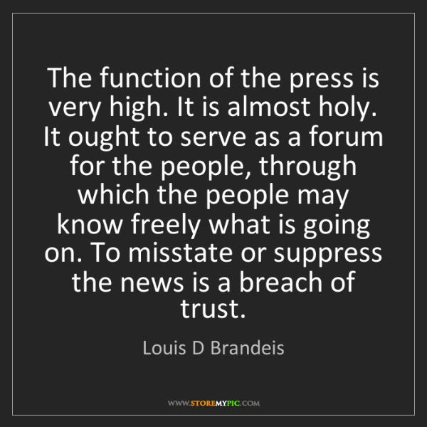 Louis D Brandeis: The function of the press is very high. It is almost...