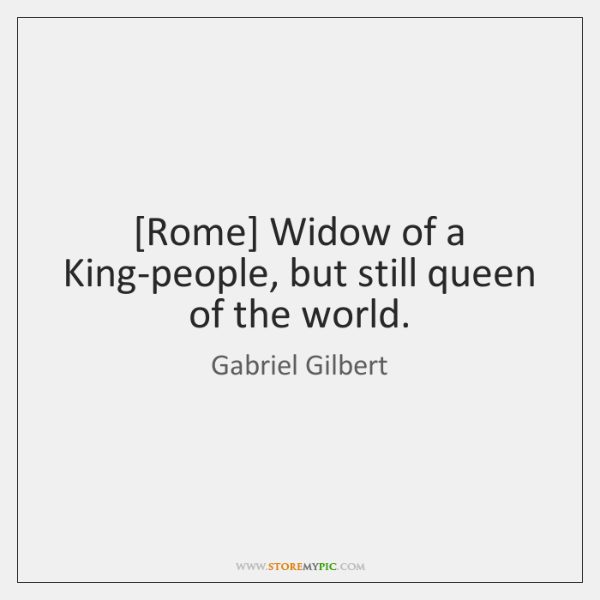 [Rome] Widow of a King-people, but still queen of the world.