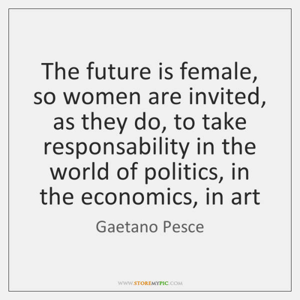 The future is female, so women are invited, as they do, to ...