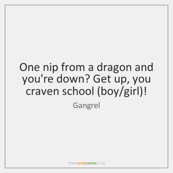 One nip from a dragon and you're down? Get up, you craven ...