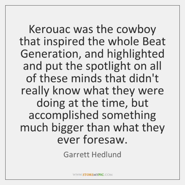 Kerouac was the cowboy that inspired the whole Beat Generation, and highlighted ...