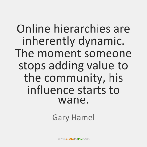 Online hierarchies are inherently dynamic. The moment someone stops adding value to ...