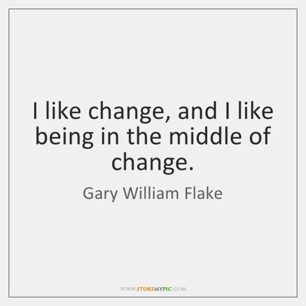 I like change, and I like being in the middle of change.