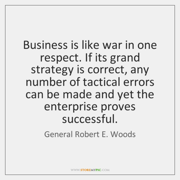 Business is like war in one respect. If its grand strategy is ...