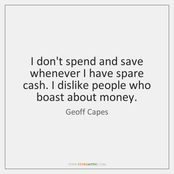 I don't spend and save whenever I have spare cash. I dislike ...