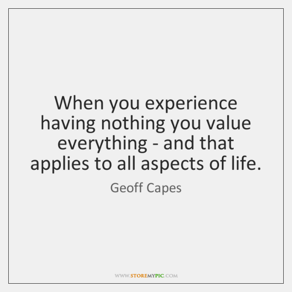 When you experience having nothing you value everything - and that applies ...
