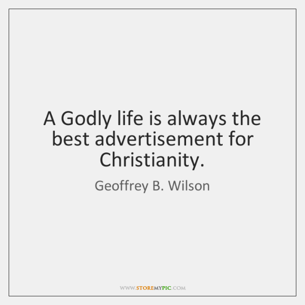 A Godly life is always the best advertisement for Christianity.
