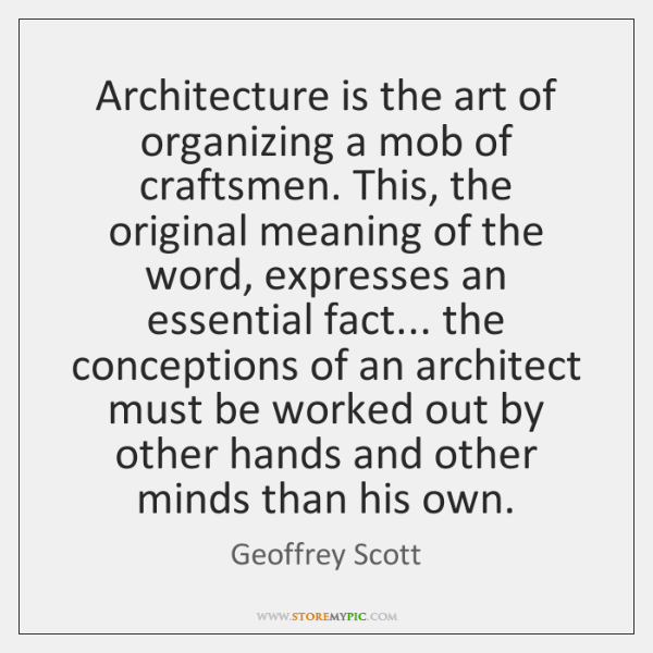 Architecture is the art of organizing a mob of craftsmen. This, the ...