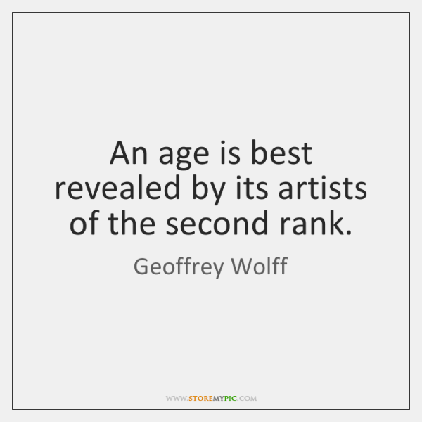 An age is best revealed by its artists of the second rank.
