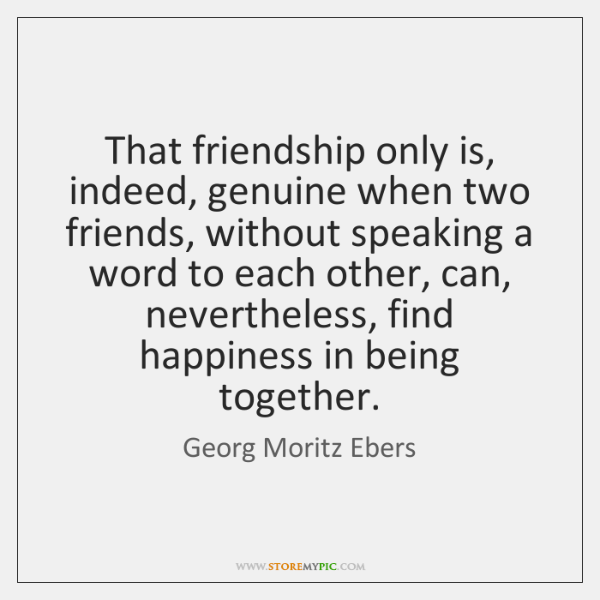 That friendship only is, indeed, genuine when two friends, without speaking a ...