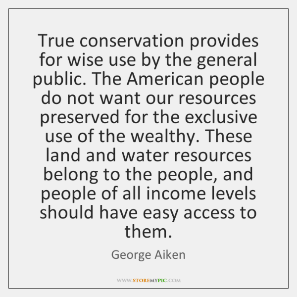 True conservation provides for wise use by the general public. The American ...