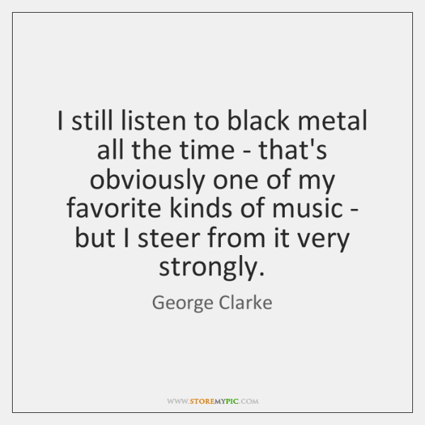 I still listen to black metal all the time - that's obviously ...