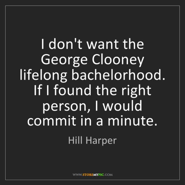 Hill Harper: I don't want the George Clooney lifelong bachelorhood....