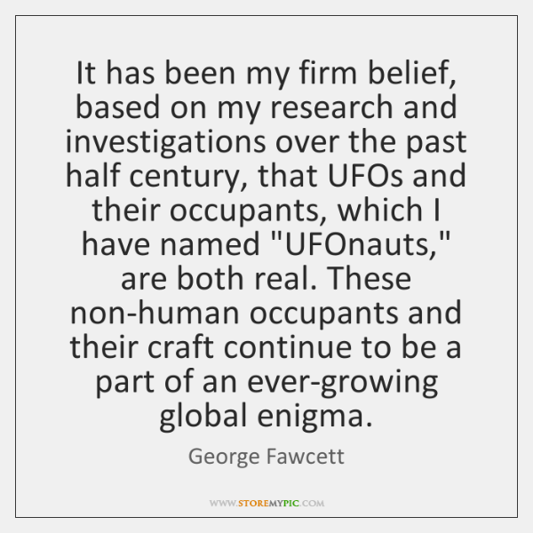 It has been my firm belief, based on my research and investigations ...