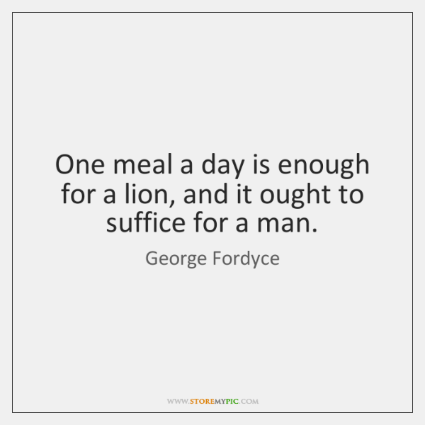 One meal a day is enough for a lion, and it ought ...