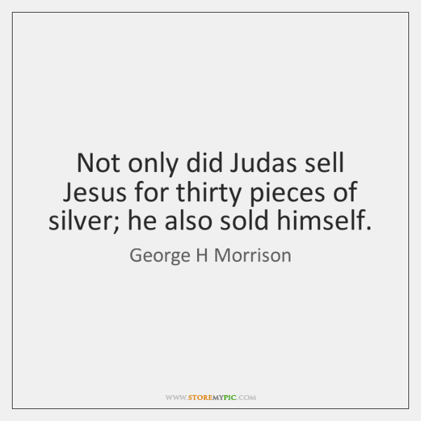 Not only did Judas sell Jesus for thirty pieces of silver; he ...
