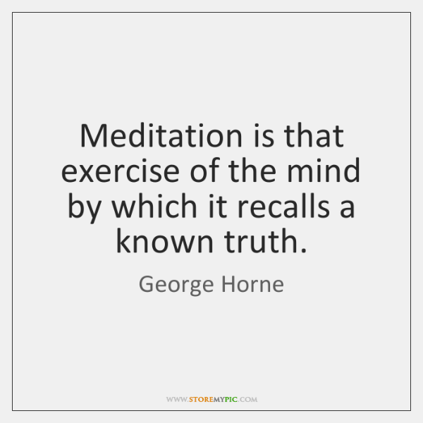 Meditation is that exercise of the mind by which it recalls a ...