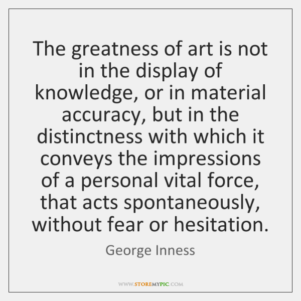 The greatness of art is not in the display of knowledge, or ...