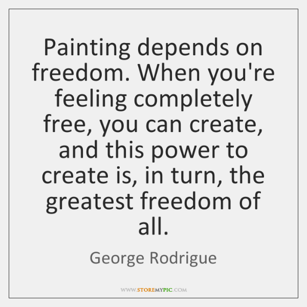 Painting depends on freedom. When you're feeling completely free, you can create, ...