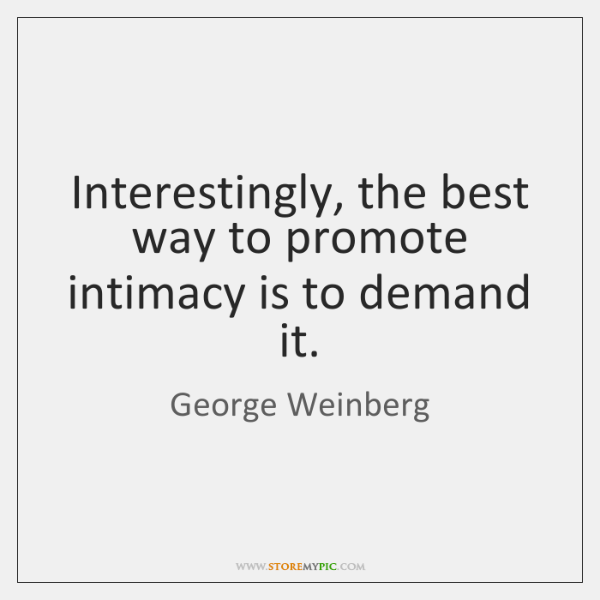 Interestingly, the best way to promote intimacy is to demand it.
