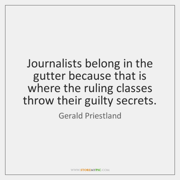 Journalists belong in the gutter because that is where the ruling classes ...