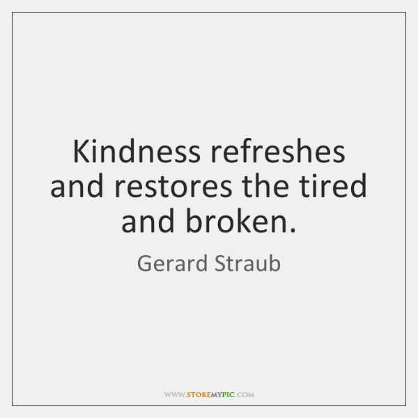 Kindness refreshes and restores the tired and broken.