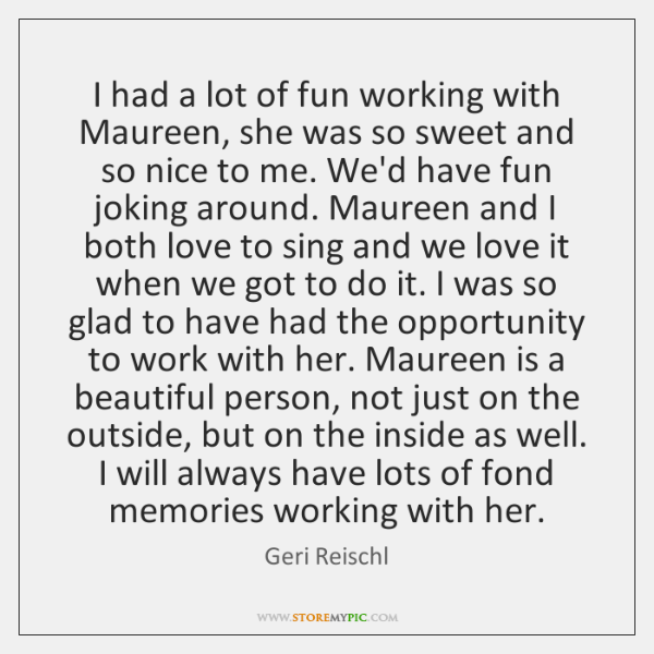 I had a lot of fun working with Maureen, she was so ...