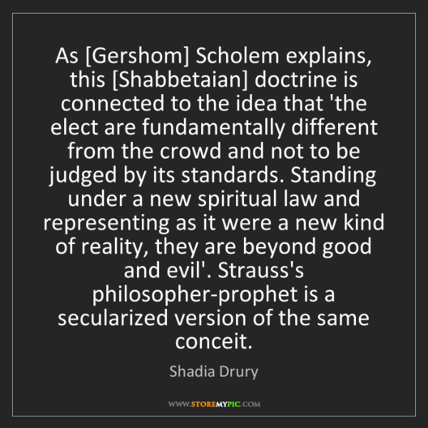 Shadia Drury: As [Gershom] Scholem explains, this [Shabbetaian] doctrine...