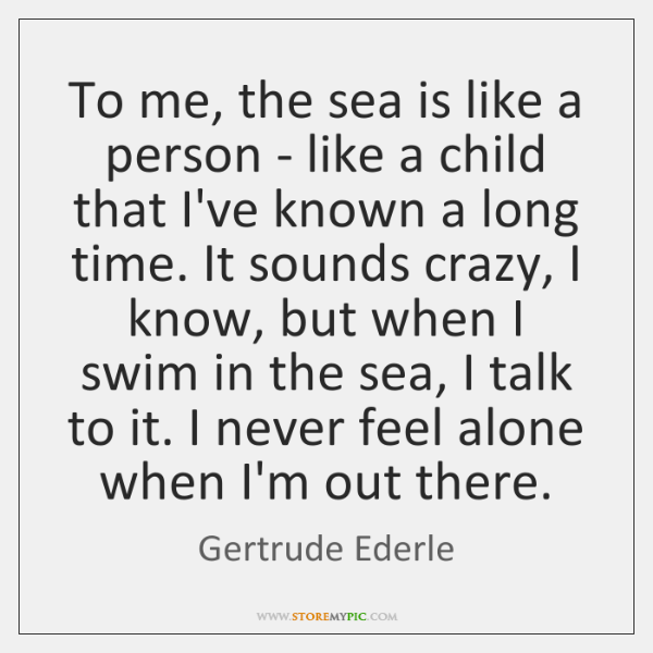 To me, the sea is like a person - like a child ...