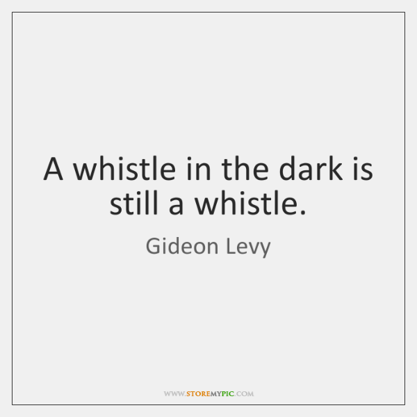 A whistle in the dark is still a whistle.