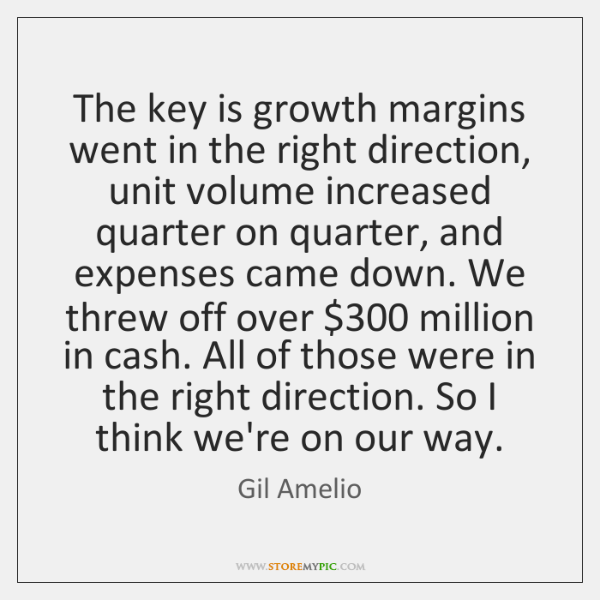 The key is growth margins went in the right direction, unit volume ...