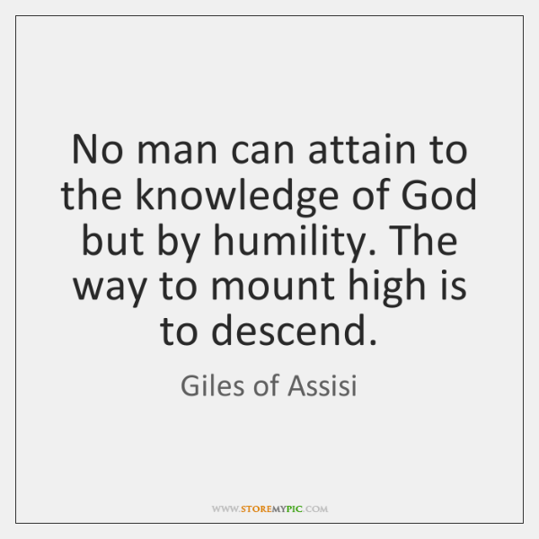 No man can attain to the knowledge of God but by humility. ...
