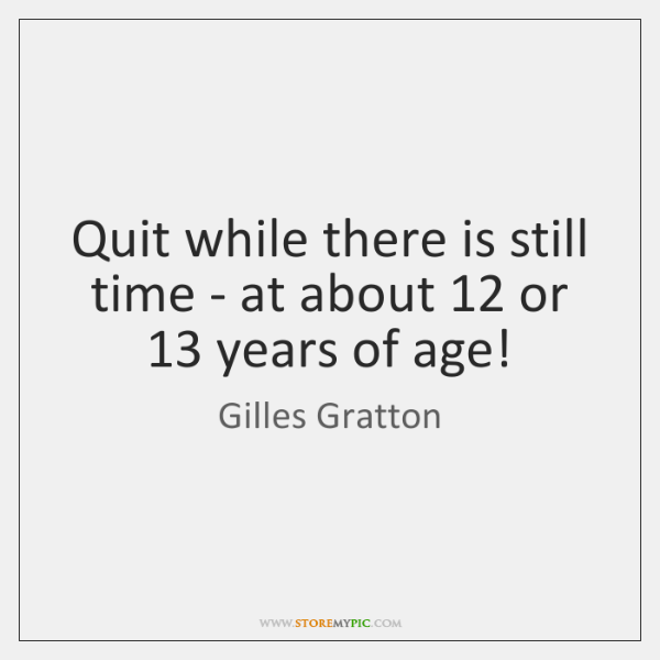 Quit while there is still time - at about 12 or 13 years of ...
