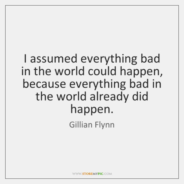 I assumed everything bad in the world could happen, because everything bad ...