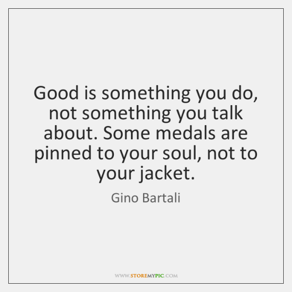 Good is something you do, not something you talk about. Some medals ...