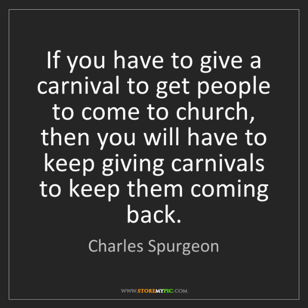 Charles Spurgeon: If you have to give a carnival to get people to come...