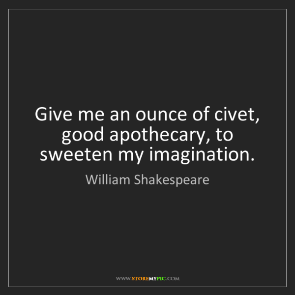 William Shakespeare: Give me an ounce of civet, good apothecary, to sweeten...