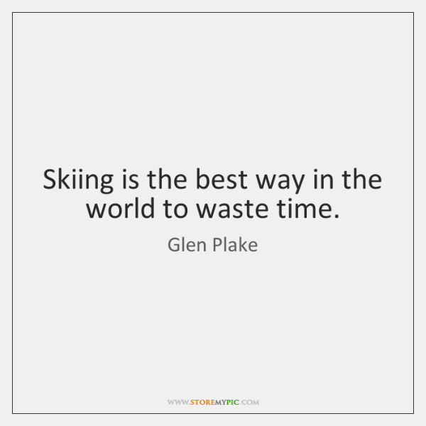 Skiing is the best way in the world to waste time.