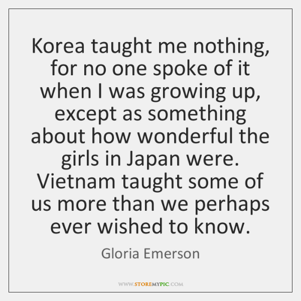 Korea taught me nothing, for no one spoke of it when I ...