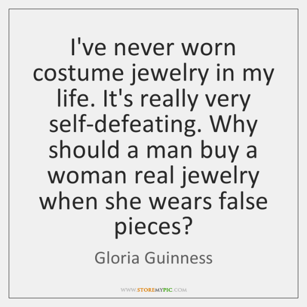 I've never worn costume jewelry in my life. It's really very self-defeating. ...