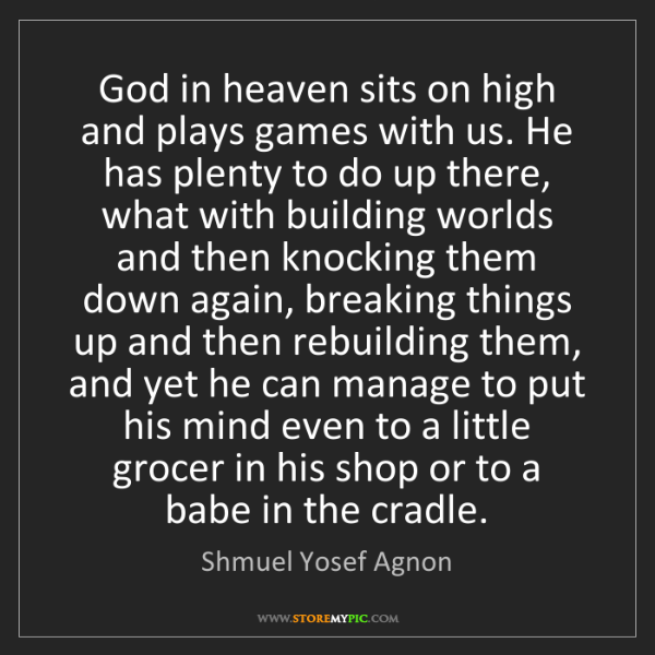 Shmuel Yosef Agnon: God in heaven sits on high and plays games with us. He...