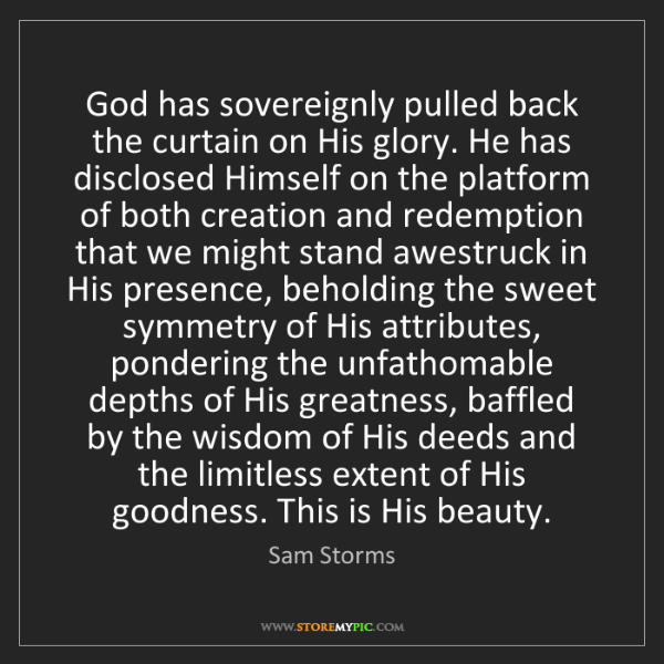 Sam Storms: God has sovereignly pulled back the curtain on His glory....